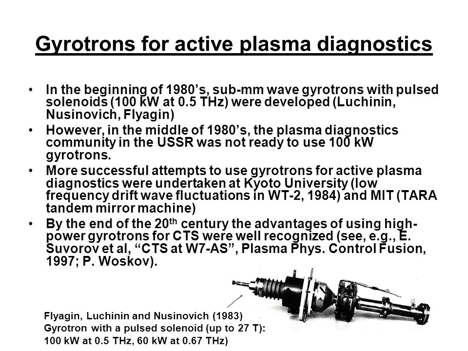 Gyrotrons for active plasma diagnostics In the beginning of 1980's, sub-mm wave gyrotrons with pulsed solenoids (100 kW at 0.5 THz) were developed (Luchinin, Nusinovich, Flyagin) However, in the middle of 1980's, the plasma diagnostics community in the USSR was not ready to use 100 kW gyrotrons.