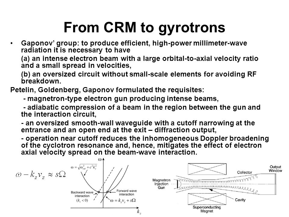 From CRM to gyrotrons Gaponov' group: to produce efficient, high-power millimeter-wave radiation it is necessary to have (a) an intense electron beam with a large orbital-to-axial velocity ratio and a small spread in velocities, (b) an oversized circuit without small-scale elements for avoiding RF breakdown.