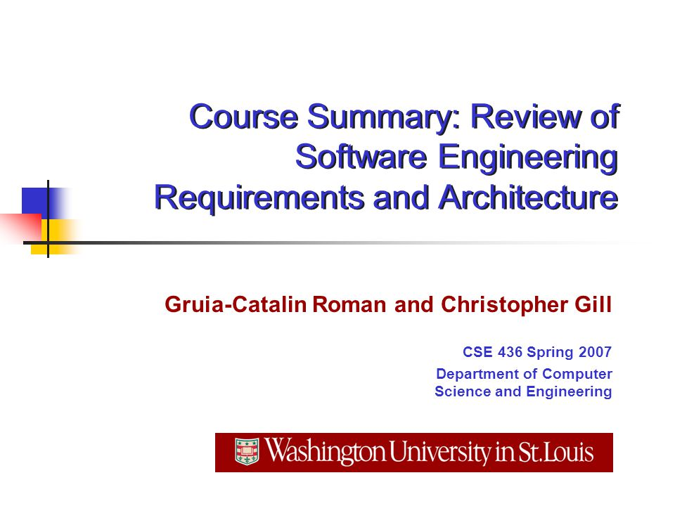 Course Summary: Review of Software Engineering Requirements and Architecture Gruia-Catalin Roman and Christopher Gill CSE 436 Spring 2007 Department of Computer Science and Engineering