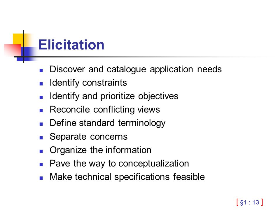 [ §1 : 13 ] Elicitation Discover and catalogue application needs Identify constraints Identify and prioritize objectives Reconcile conflicting views D