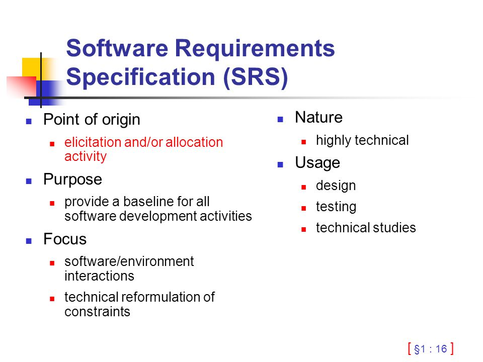 [ §1 : 16 ] Software Requirements Specification (SRS) Point of origin elicitation and/or allocation activity Purpose provide a baseline for all softwa