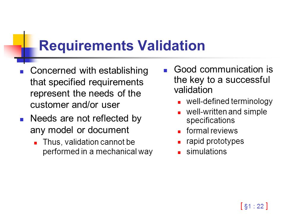 [ §1 : 22 ] Requirements Validation Concerned with establishing that specified requirements represent the needs of the customer and/or user Needs are not reflected by any model or document Thus, validation cannot be performed in a mechanical way Good communication is the key to a successful validation well-defined terminology well-written and simple specifications formal reviews rapid prototypes simulations