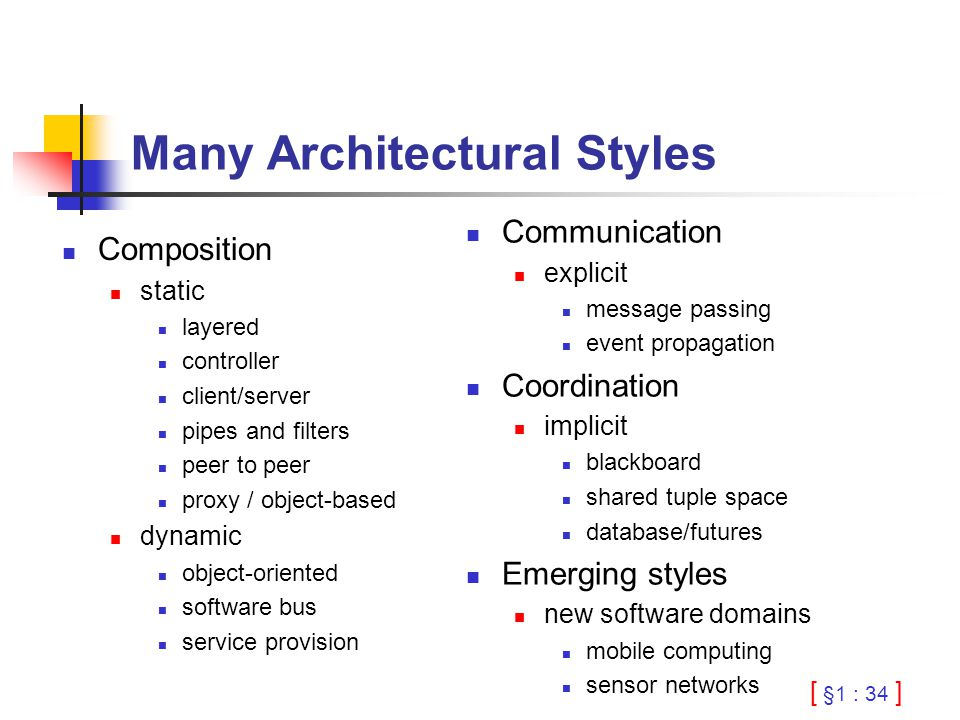 [ §1 : 34 ] Many Architectural Styles Composition static layered controller client/server pipes and filters peer to peer proxy / object-based dynamic