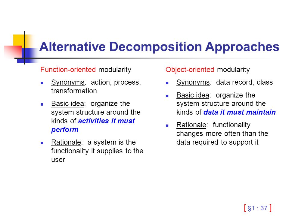[ §1 : 37 ] Alternative Decomposition Approaches Function-oriented modularity Synonyms: action, process, transformation Basic idea: organize the system structure around the kinds of activities it must perform Rationale: a system is the functionality it supplies to the user Object-oriented modularity Synonyms: data record, class Basic idea: organize the system structure around the kinds of data it must maintain Rationale: functionality changes more often than the data required to support it
