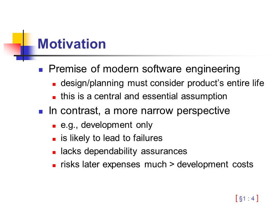 [ §1 : 4 ] Motivation Premise of modern software engineering design/planning must consider product's entire life this is a central and essential assumption In contrast, a more narrow perspective e.g., development only is likely to lead to failures lacks dependability assurances risks later expenses much > development costs
