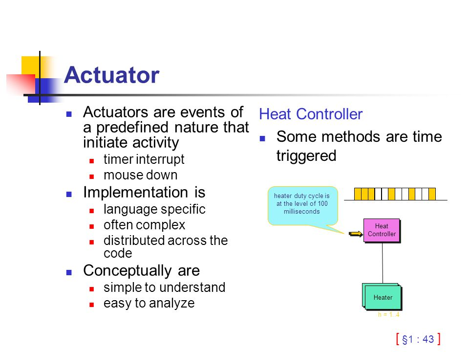 [ §1 : 43 ] Actuator Actuators are events of a predefined nature that initiate activity timer interrupt mouse down Implementation is language specific often complex distributed across the code Conceptually are simple to understand easy to analyze Heat Controller Some methods are time triggered Heater Heat Controller h = 1..4 heater duty cycle is at the level of 100 milliseconds