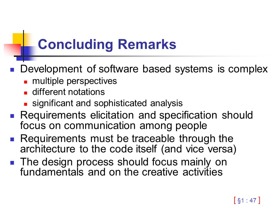 [ §1 : 47 ] Concluding Remarks Development of software based systems is complex multiple perspectives different notations significant and sophisticate
