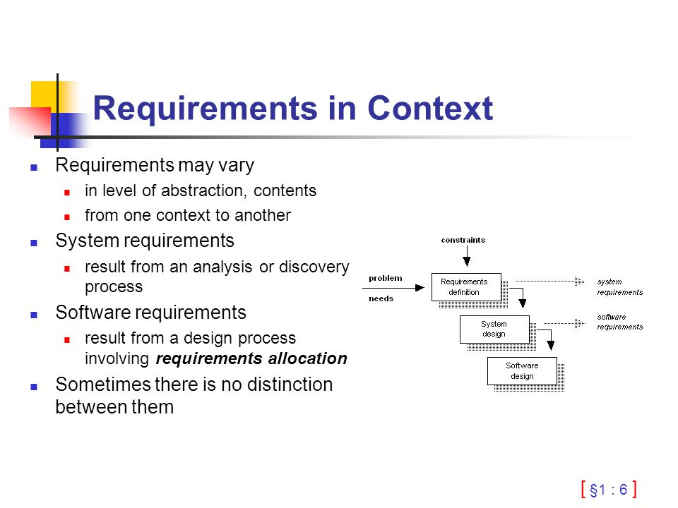 [ §1 : 6 ] Requirements in Context Requirements may vary in level of abstraction, contents from one context to another System requirements result from