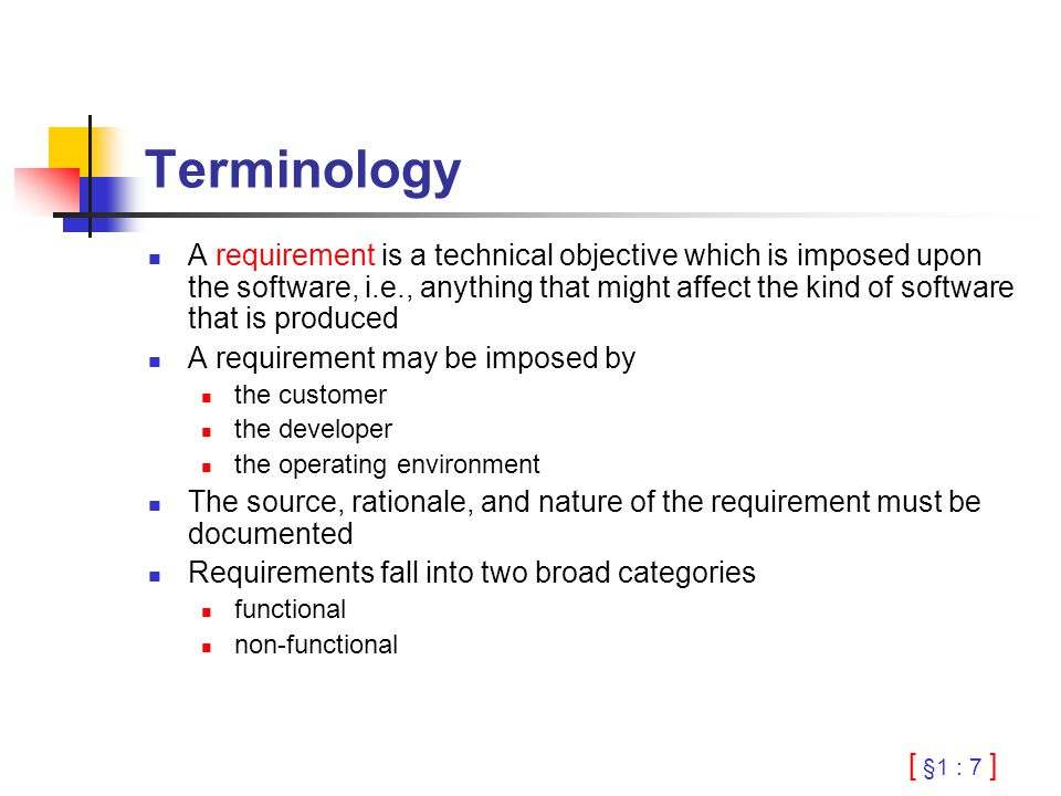 [ §1 : 7 ] Terminology A requirement is a technical objective which is imposed upon the software, i.e., anything that might affect the kind of softwar