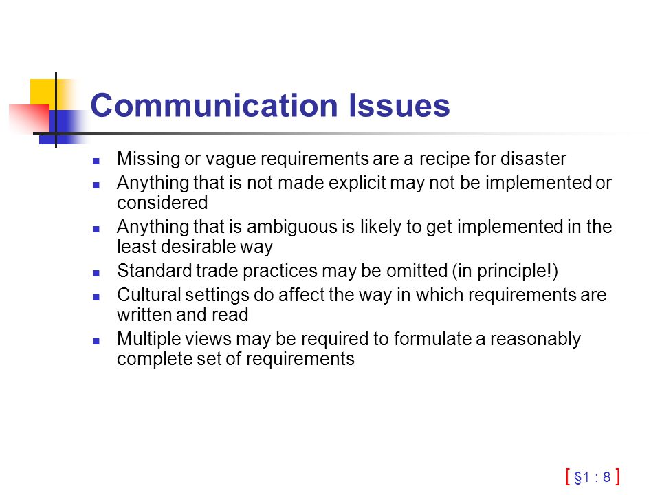 [ §1 : 8 ] Communication Issues Missing or vague requirements are a recipe for disaster Anything that is not made explicit may not be implemented or considered Anything that is ambiguous is likely to get implemented in the least desirable way Standard trade practices may be omitted (in principle!) Cultural settings do affect the way in which requirements are written and read Multiple views may be required to formulate a reasonably complete set of requirements