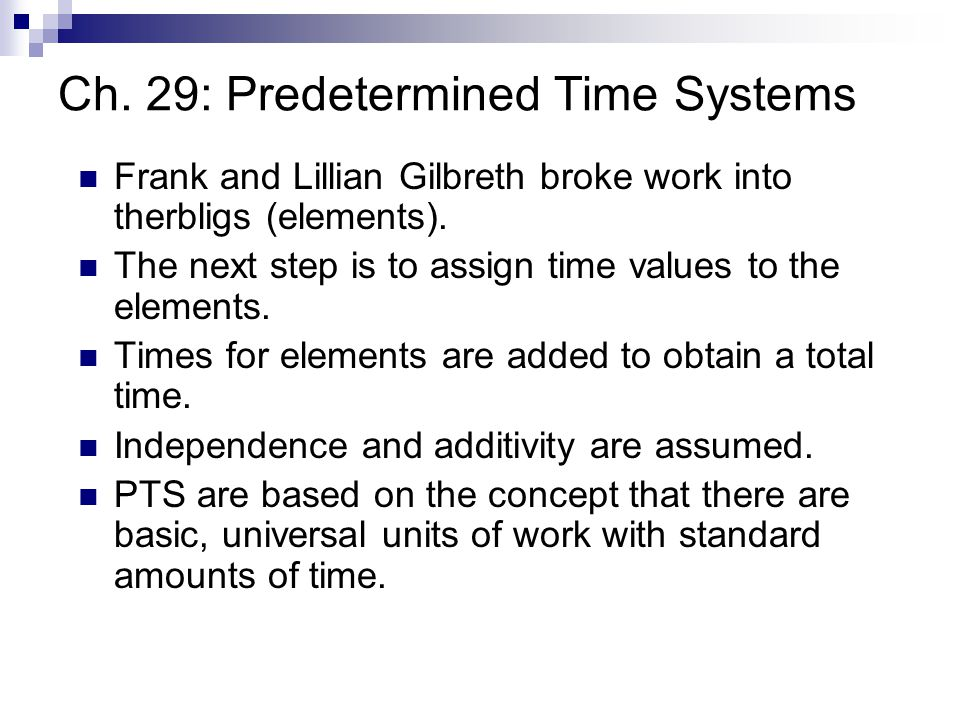 Ch. 29: Predetermined Time Systems Frank and Lillian Gilbreth broke work into therbligs (elements). The next step is to assign time values to the elem