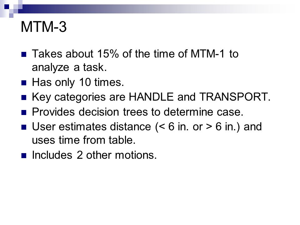 MTM-3 Takes about 15% of the time of MTM-1 to analyze a task. Has only 10 times. Key categories are HANDLE and TRANSPORT. Provides decision trees to d