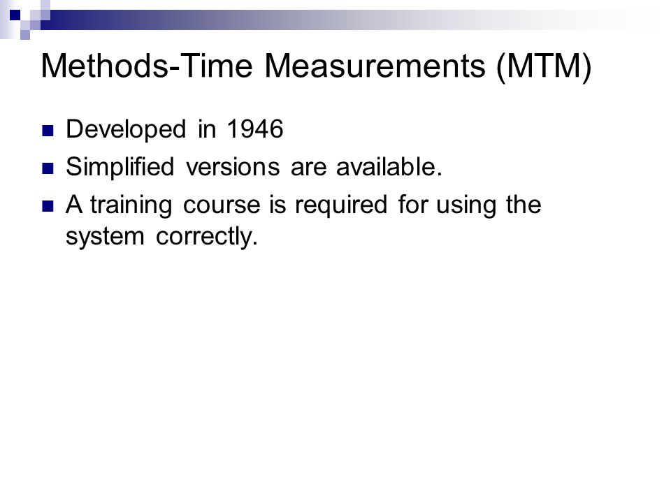 Methods-Time Measurements (MTM) Developed in 1946 Simplified versions are available. A training course is required for using the system correctly.