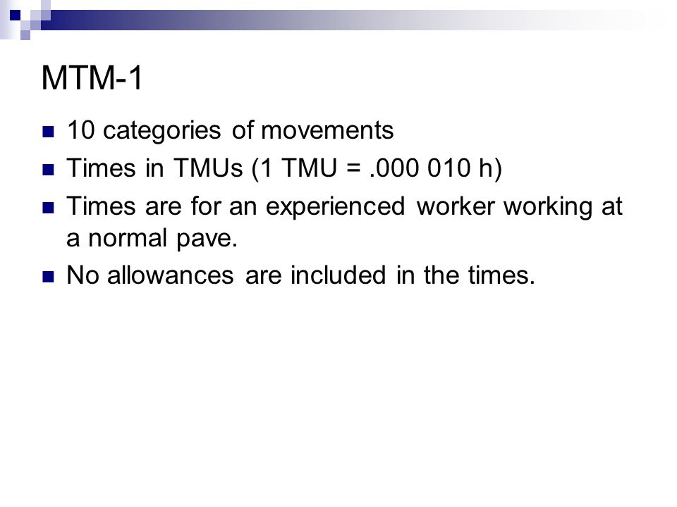MTM-1 10 categories of movements Times in TMUs (1 TMU =.000 010 h) Times are for an experienced worker working at a normal pave. No allowances are inc