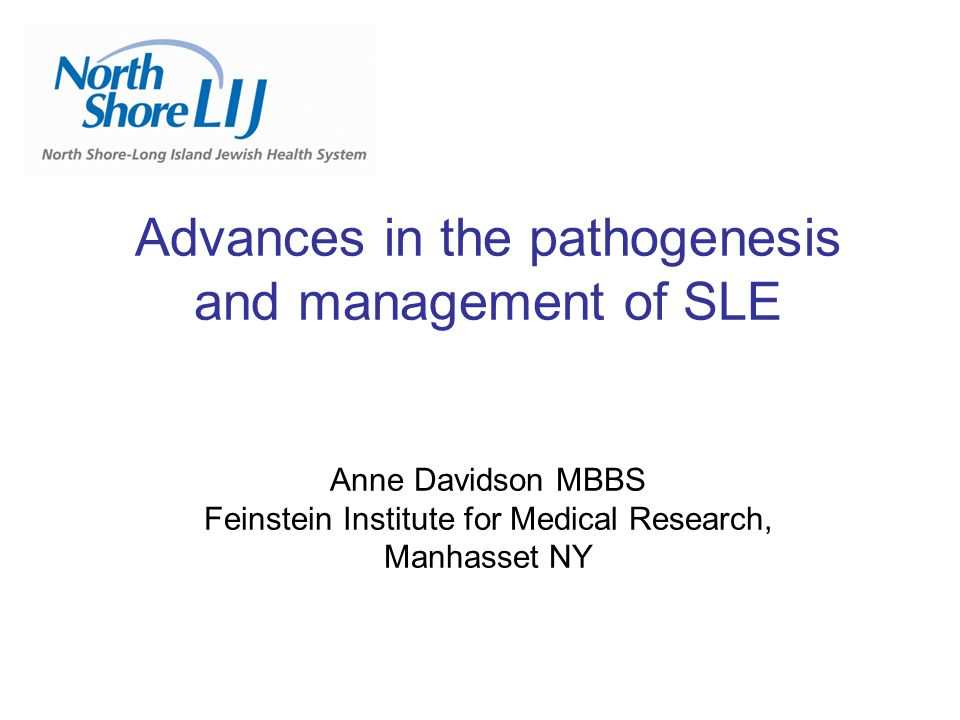 Advances in the pathogenesis and management of SLE Anne Davidson MBBS Feinstein Institute for Medical Research, Manhasset NY