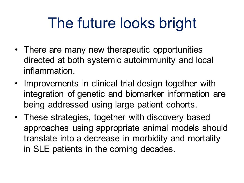 The future looks bright There are many new therapeutic opportunities directed at both systemic autoimmunity and local inflammation.