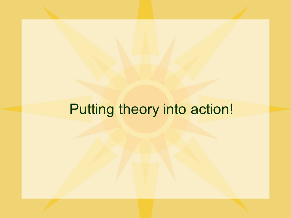 Putting theory into action!