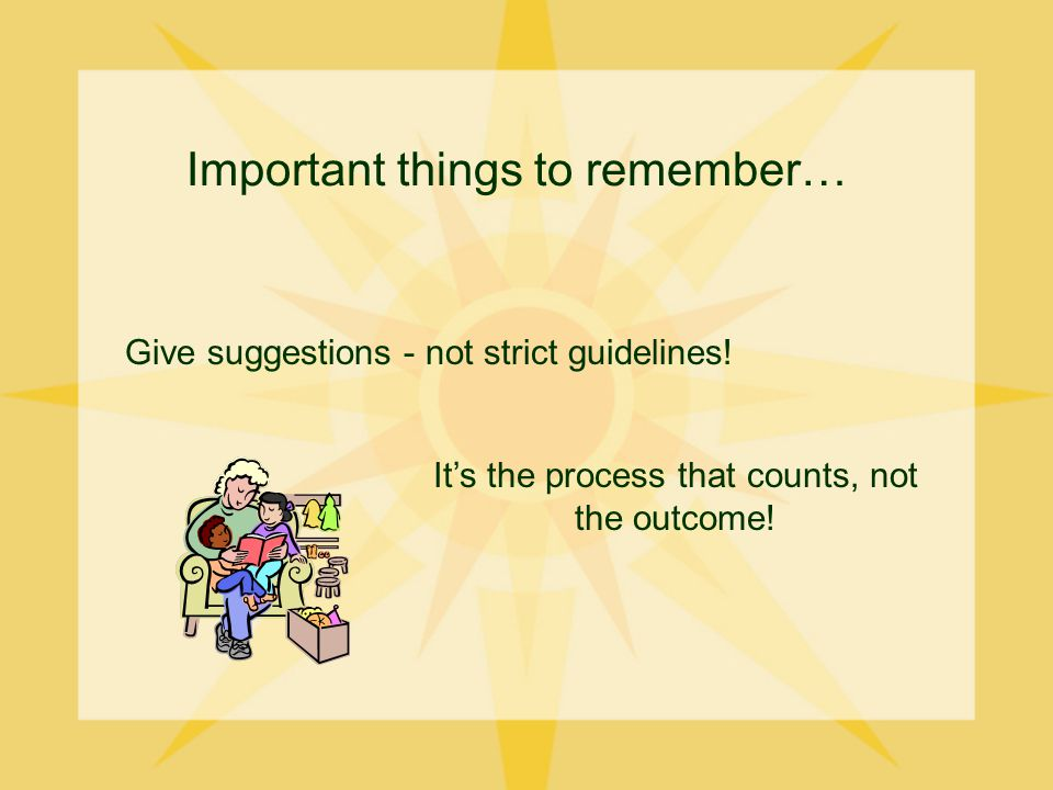 Important things to remember… Give suggestions - not strict guidelines.