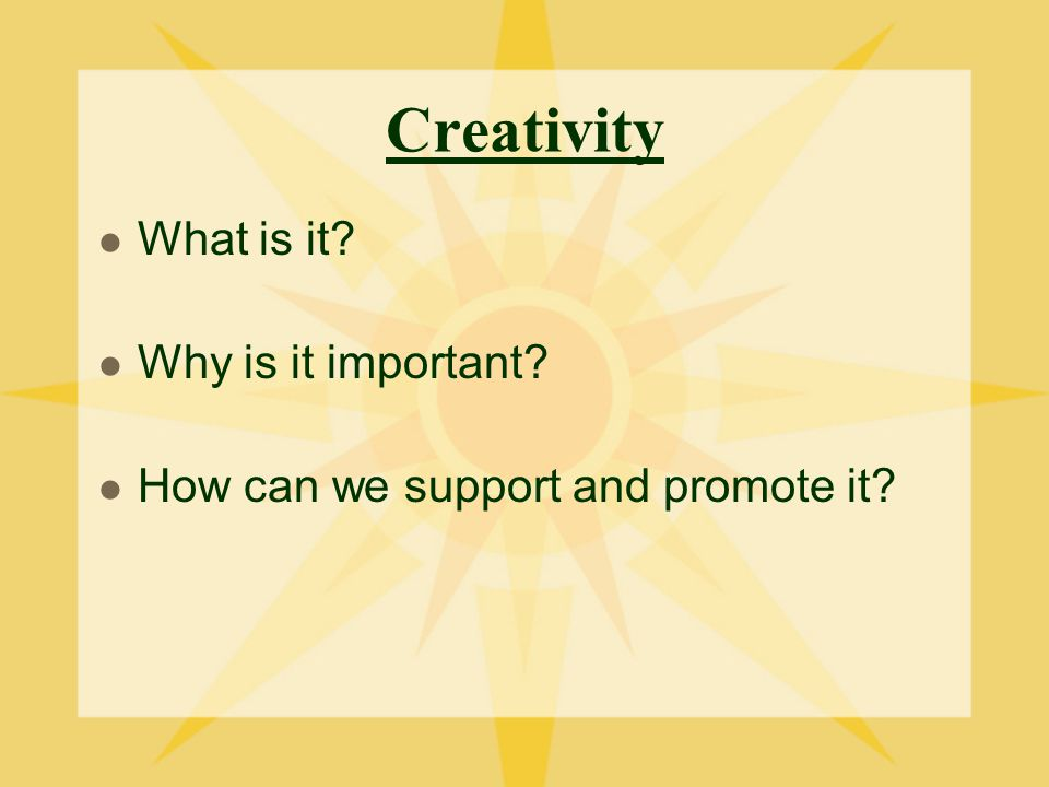 Creativity What is it Why is it important How can we support and promote it