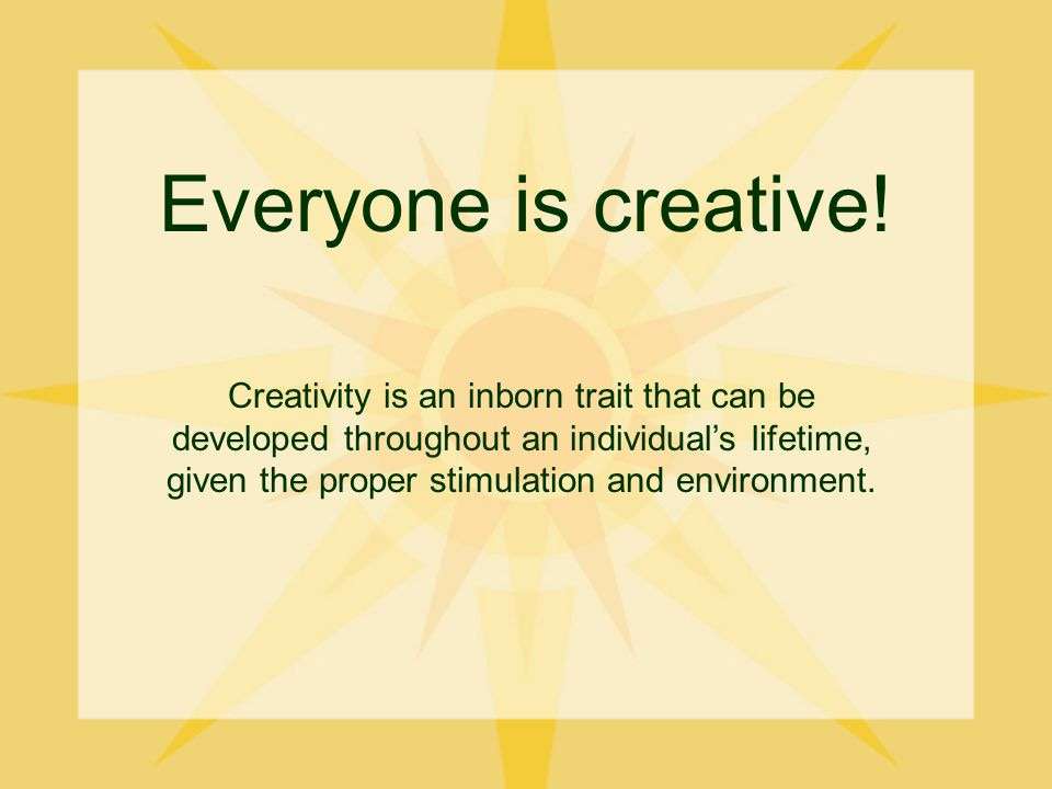 Everyone is creative.