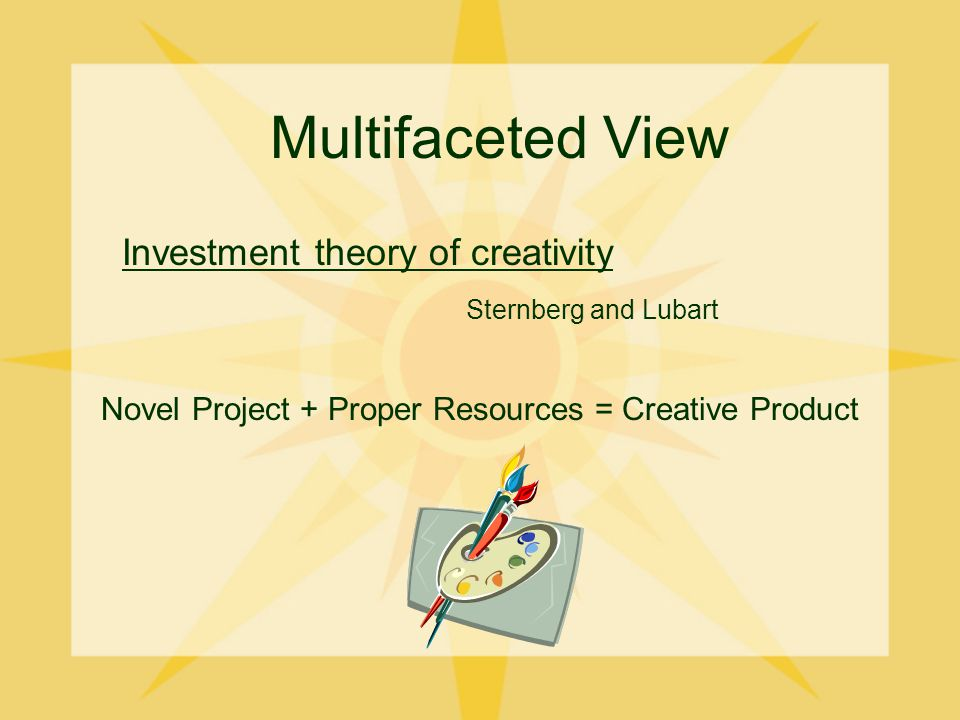 Multifaceted View Investment theory of creativity Sternberg and Lubart Novel Project + Proper Resources = Creative Product