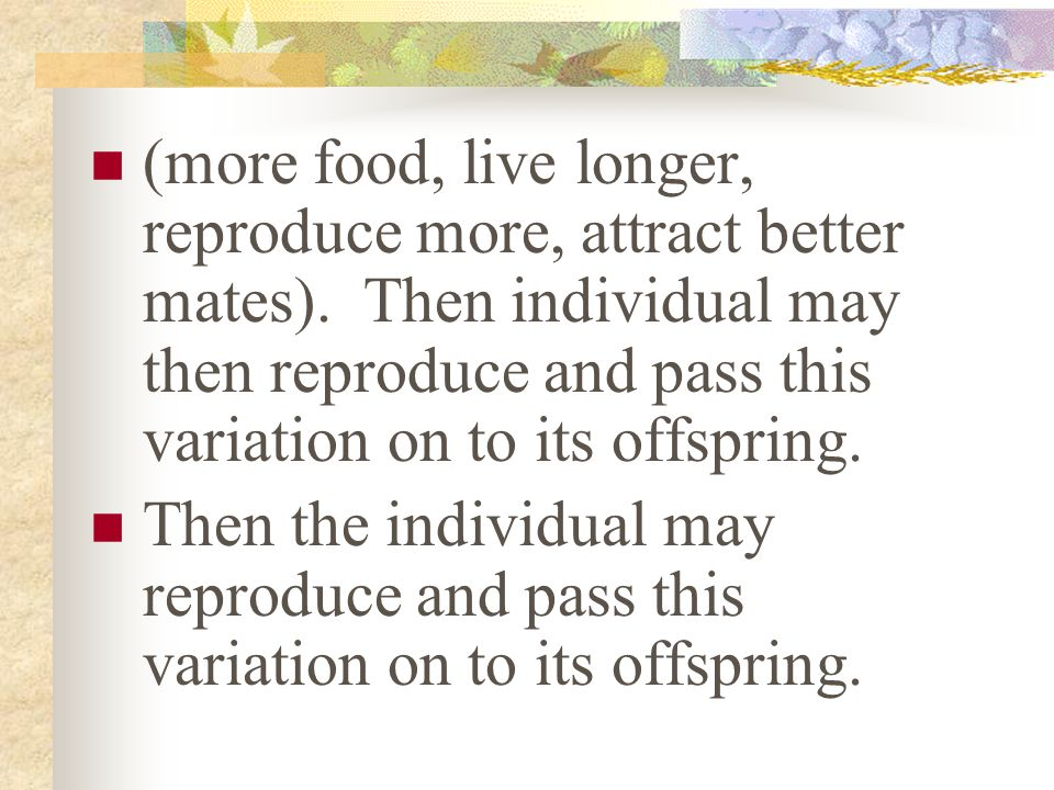 (more food, live longer, reproduce more, attract better mates). Then individual may then reproduce and pass this variation on to its offspring. Then t