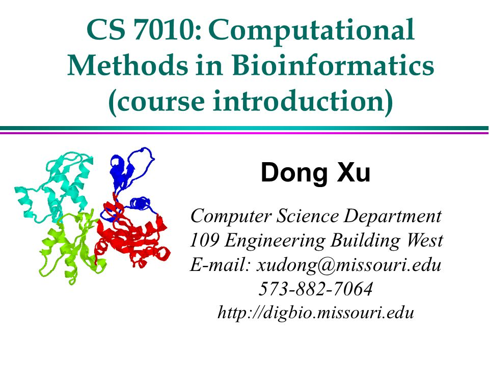 CS 7010: Computational Methods in Bioinformatics (course introduction) Dong Xu Computer Science Department 109 Engineering Building West E-mail: xudon