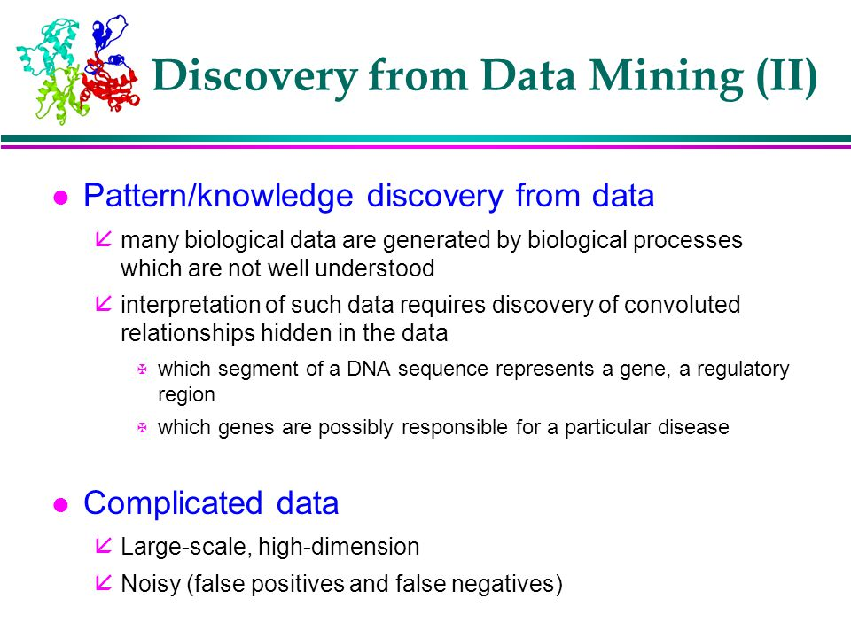 l Pattern/knowledge discovery from data å many biological data are generated by biological processes which are not well understood å interpretation of