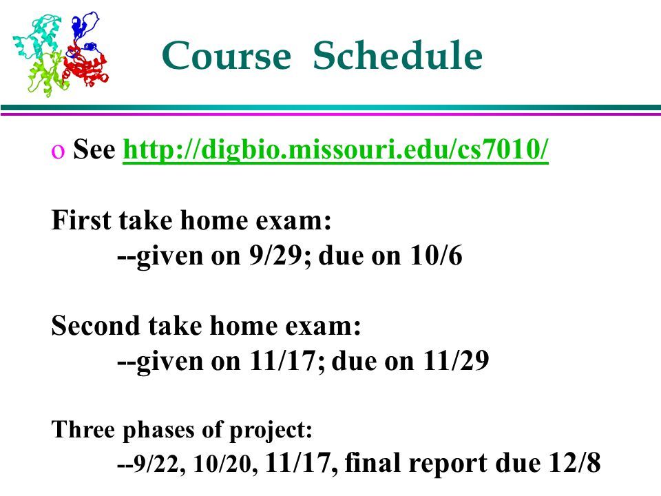 Course Schedule o See http://digbio.missouri.edu/cs7010/http://digbio.missouri.edu/cs7010/ First take home exam: --given on 9/29; due on 10/6 Second t