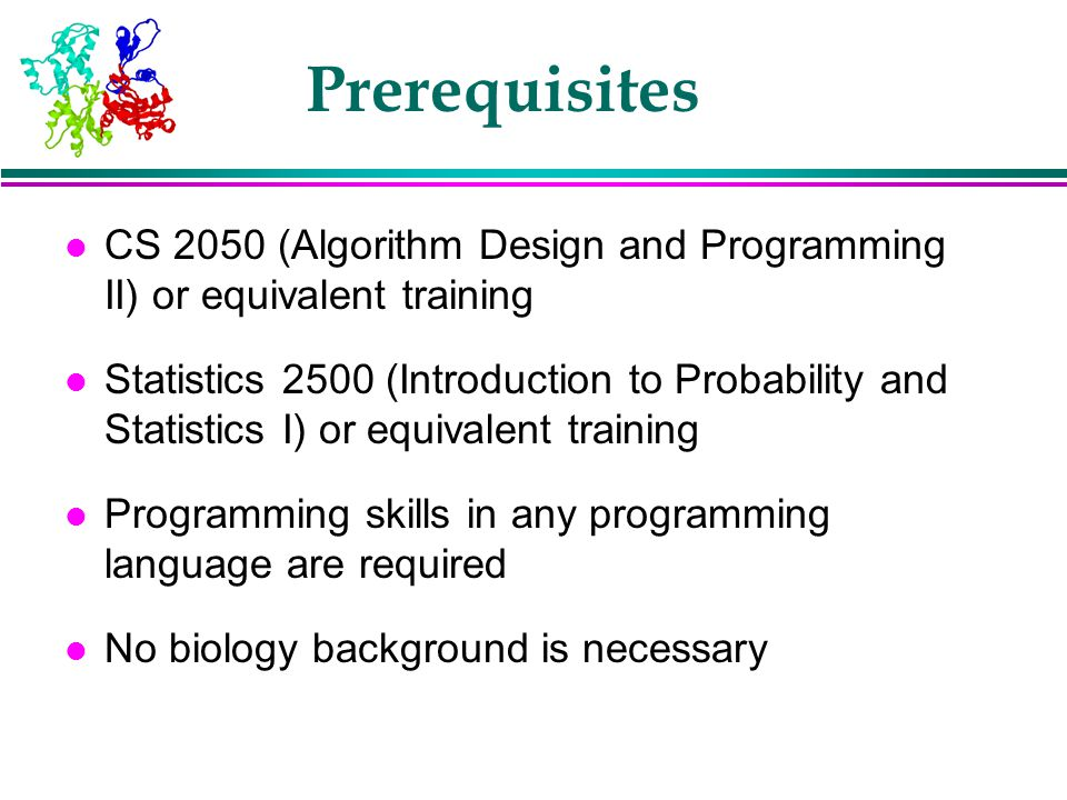 Prerequisites l CS 2050 (Algorithm Design and Programming II) or equivalent training l Statistics 2500 (Introduction to Probability and Statistics I)