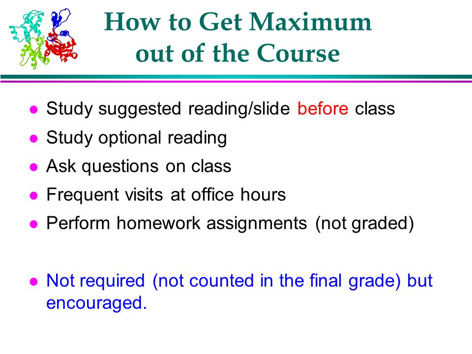 How to Get Maximum out of the Course l Study suggested reading/slide before class l Study optional reading l Ask questions on class l Frequent visits