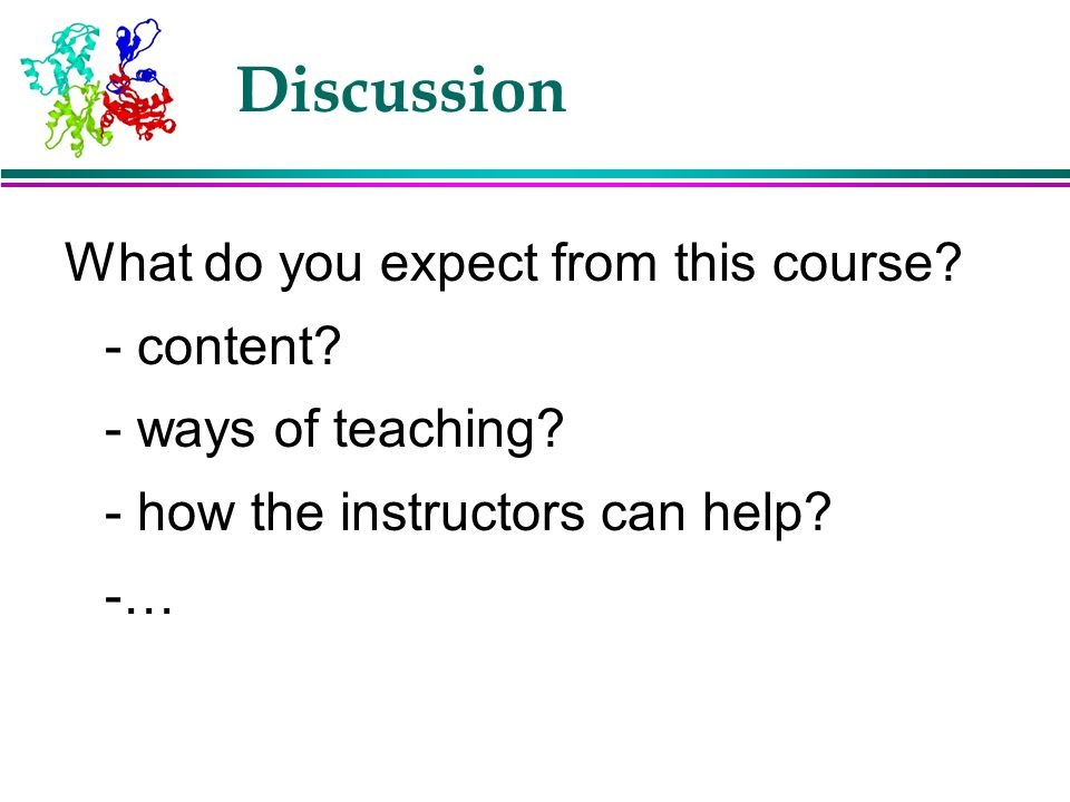 Discussion What do you expect from this course? - content? - ways of teaching? - how the instructors can help? -…