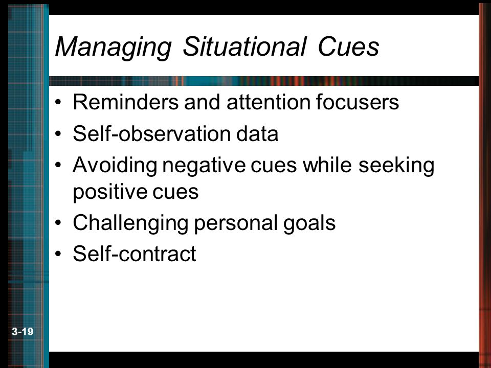 3-19 Managing Situational Cues Reminders and attention focusers Self-observation data Avoiding negative cues while seeking positive cues Challenging p