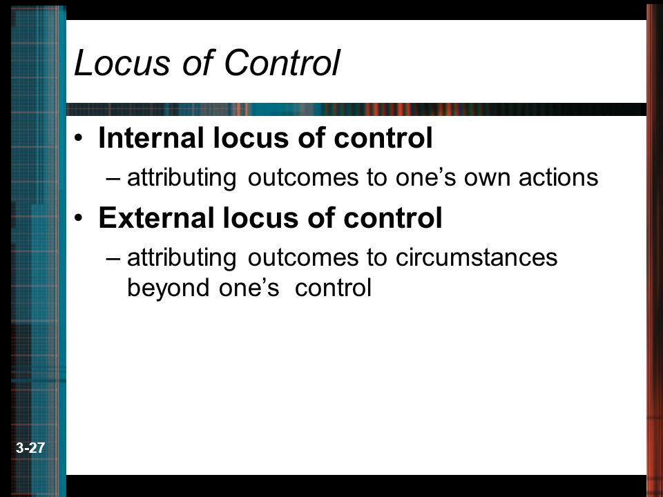 3-27 Locus of Control Internal locus of control –attributing outcomes to one's own actions External locus of control –attributing outcomes to circumstances beyond one's control