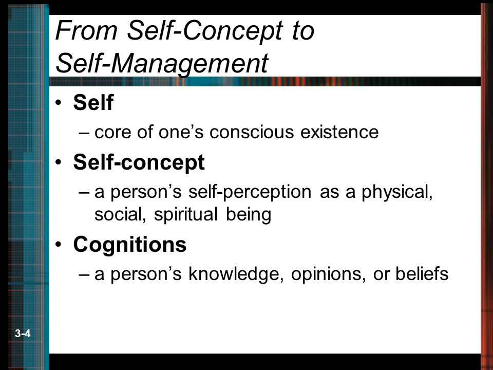 3-4 From Self-Concept to Self-Management Self –core of one's conscious existence Self-concept –a person's self-perception as a physical, social, spiritual being Cognitions –a person's knowledge, opinions, or beliefs