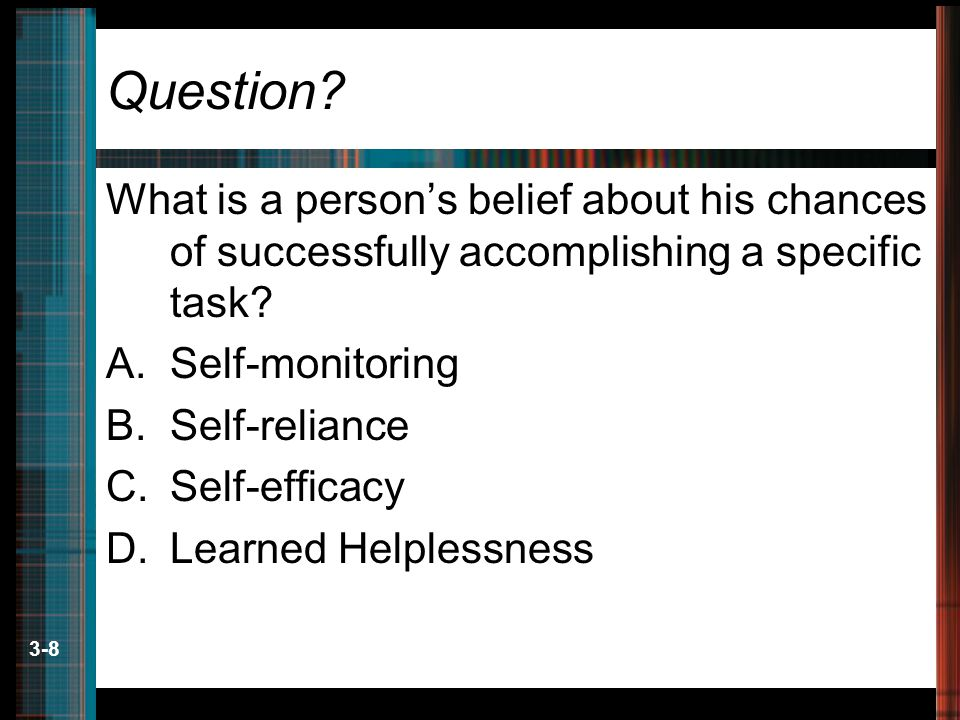 3-8 Question? What is a person's belief about his chances of successfully accomplishing a specific task? A.Self-monitoring B.Self-reliance C.Self-effi