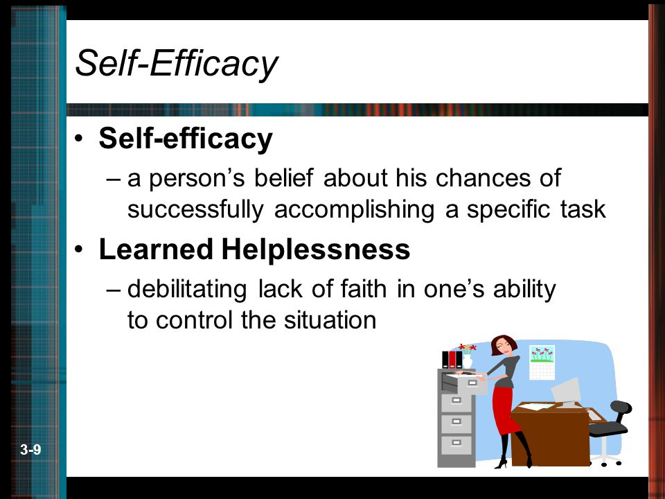 3-9 Self-Efficacy Self-efficacy –a person's belief about his chances of successfully accomplishing a specific task Learned Helplessness –debilitating lack of faith in one's ability to control the situation