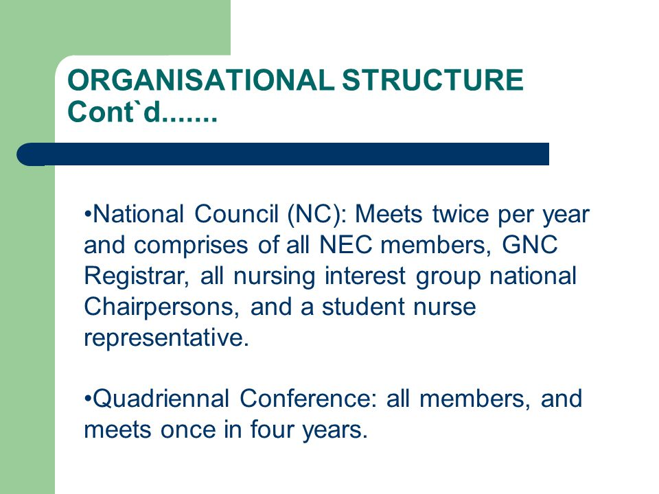 ORGANISATIONAL STRUCTURE Cont`d....... National Council (NC): Meets twice per year and comprises of all NEC members, GNC Registrar, all nursing intere