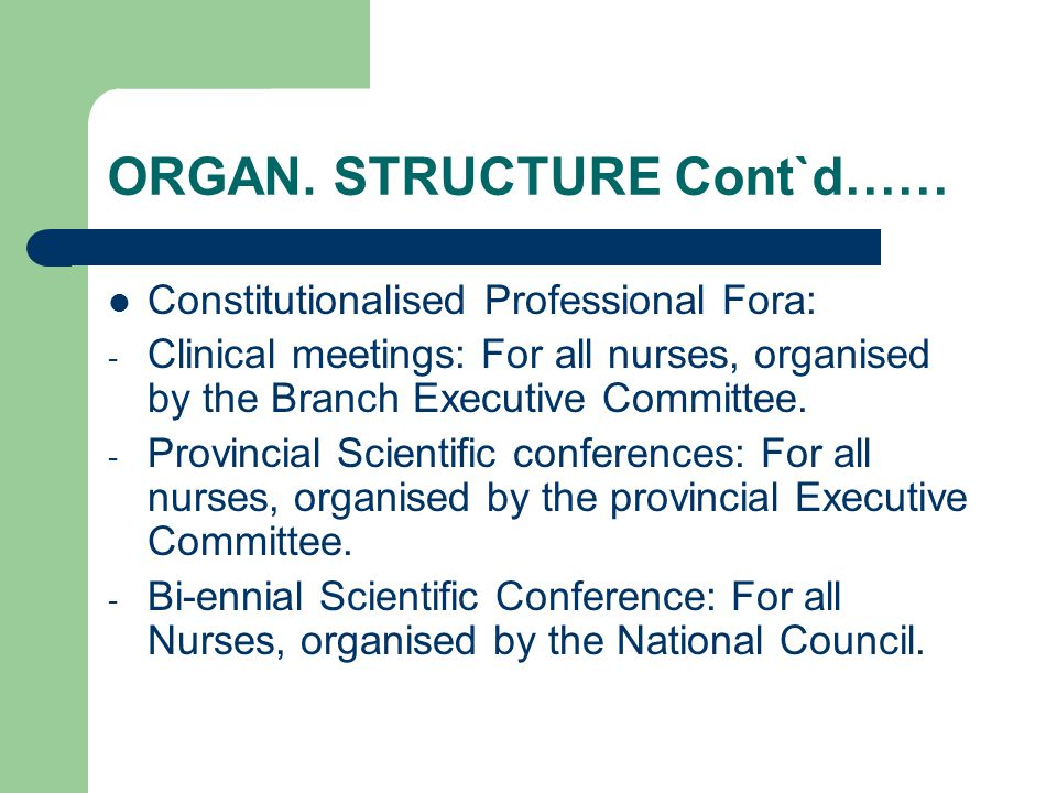 ORGAN. STRUCTURE Cont`d…… Constitutionalised Professional Fora: - Clinical meetings: For all nurses, organised by the Branch Executive Committee. - Pr