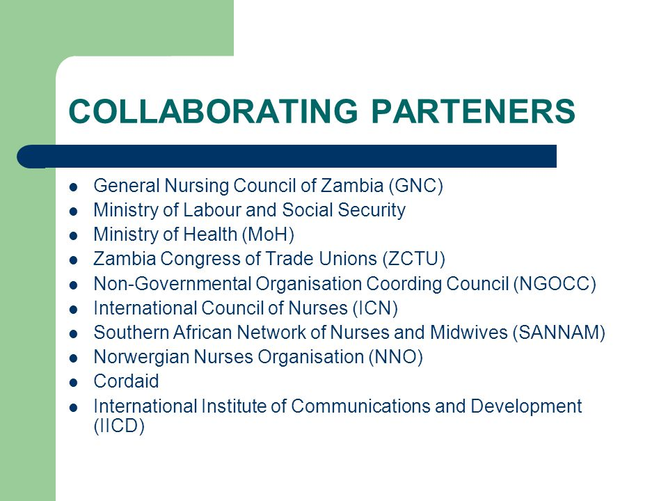 COLLABORATING PARTENERS General Nursing Council of Zambia (GNC) Ministry of Labour and Social Security Ministry of Health (MoH) Zambia Congress of Tra