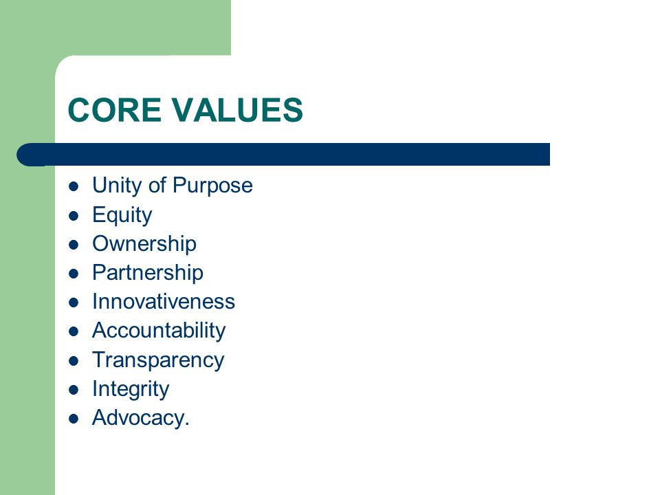 CORE VALUES Unity of Purpose Equity Ownership Partnership Innovativeness Accountability Transparency Integrity Advocacy.