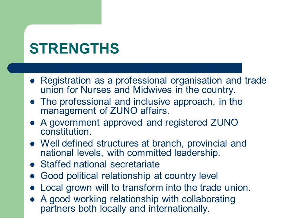 STRENGTHS Registration as a professional organisation and trade union for Nurses and Midwives in the country. The professional and inclusive approach,