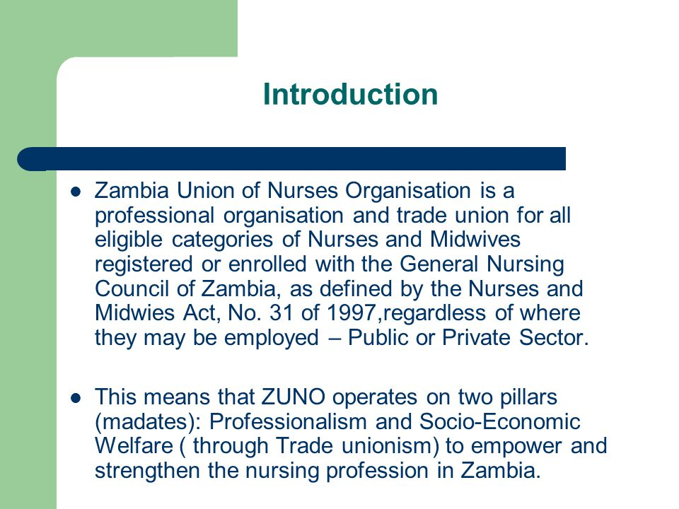 Introduction Zambia Union of Nurses Organisation is a professional organisation and trade union for all eligible categories of Nurses and Midwives reg