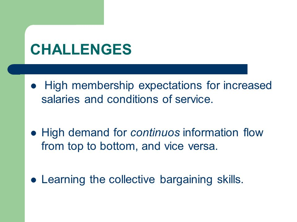 CHALLENGES High membership expectations for increased salaries and conditions of service. High demand for continuos information flow from top to botto