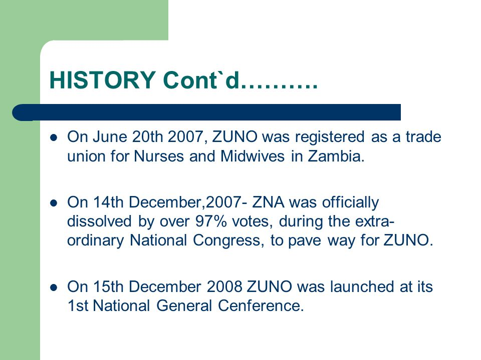 HISTORY Cont`d………. On June 20th 2007, ZUNO was registered as a trade union for Nurses and Midwives in Zambia. On 14th December,2007- ZNA was officiall