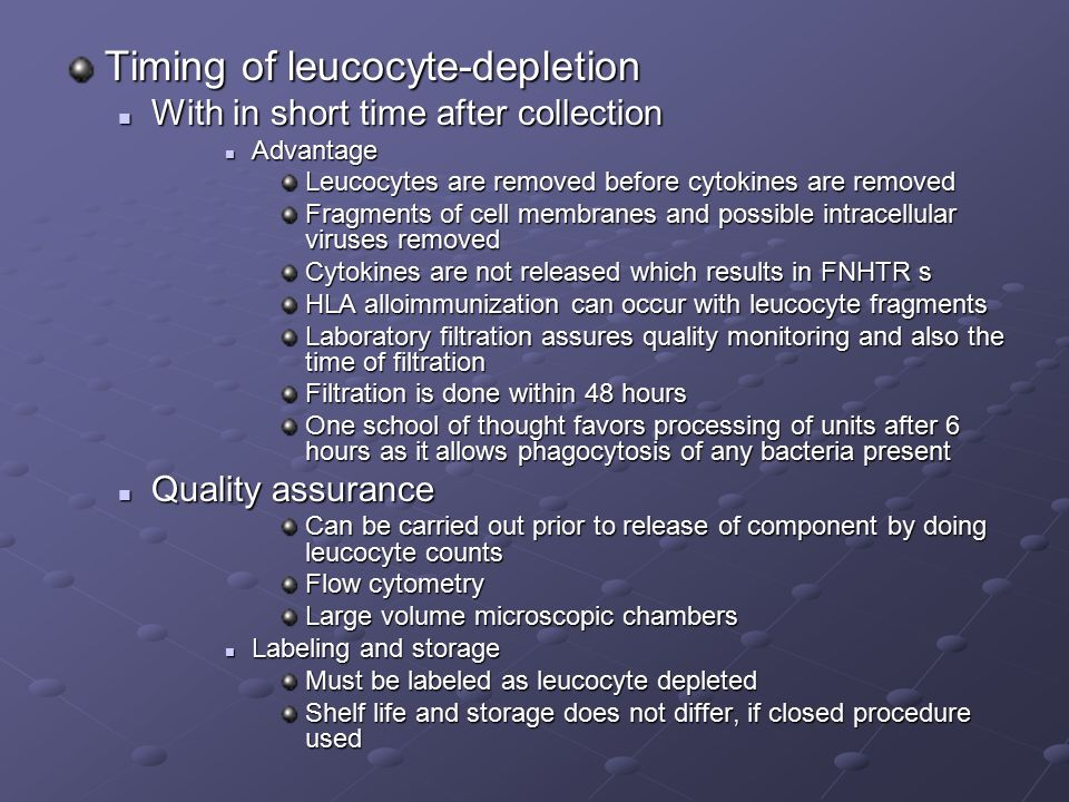 Timing of leucocyte-depletion With in short time after collection With in short time after collection Advantage Advantage Leucocytes are removed before cytokines are removed Fragments of cell membranes and possible intracellular viruses removed Cytokines are not released which results in FNHTR s HLA alloimmunization can occur with leucocyte fragments Laboratory filtration assures quality monitoring and also the time of filtration Filtration is done within 48 hours One school of thought favors processing of units after 6 hours as it allows phagocytosis of any bacteria present Quality assurance Quality assurance Can be carried out prior to release of component by doing leucocyte counts Flow cytometry Large volume microscopic chambers Labeling and storage Labeling and storage Must be labeled as leucocyte depleted Shelf life and storage does not differ, if closed procedure used
