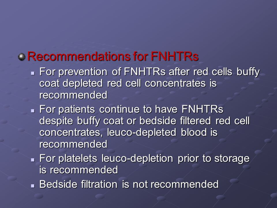 Recommendations for FNHTRs For prevention of FNHTRs after red cells buffy coat depleted red cell concentrates is recommended For prevention of FNHTRs after red cells buffy coat depleted red cell concentrates is recommended For patients continue to have FNHTRs despite buffy coat or bedside filtered red cell concentrates, leuco-depleted blood is recommended For patients continue to have FNHTRs despite buffy coat or bedside filtered red cell concentrates, leuco-depleted blood is recommended For platelets leuco-depletion prior to storage is recommended For platelets leuco-depletion prior to storage is recommended Bedside filtration is not recommended Bedside filtration is not recommended