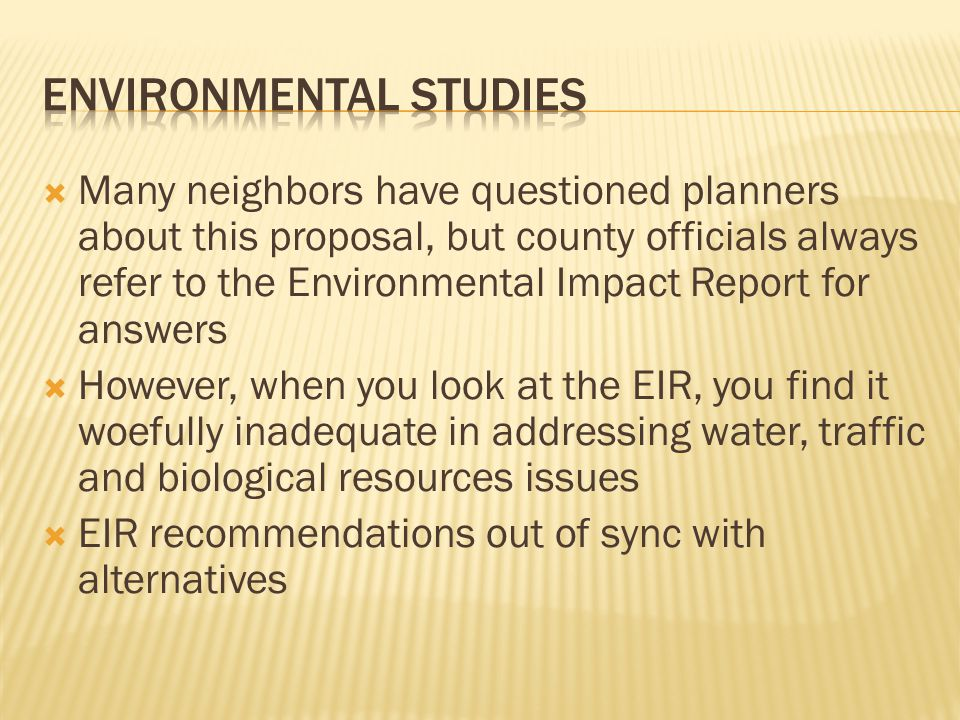  Many neighbors have questioned planners about this proposal, but county officials always refer to the Environmental Impact Report for answers  However, when you look at the EIR, you find it woefully inadequate in addressing water, traffic and biological resources issues  EIR recommendations out of sync with alternatives