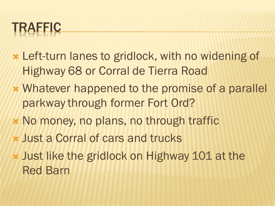  Left-turn lanes to gridlock, with no widening of Highway 68 or Corral de Tierra Road  Whatever happened to the promise of a parallel parkway through former Fort Ord.