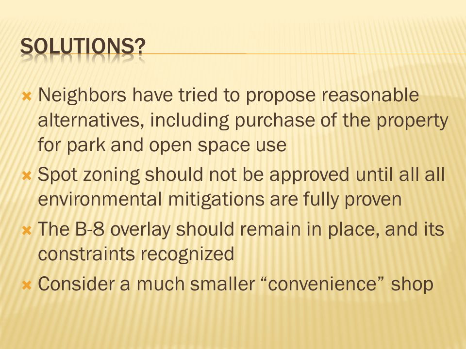  Neighbors have tried to propose reasonable alternatives, including purchase of the property for park and open space use  Spot zoning should not be approved until all all environmental mitigations are fully proven  The B-8 overlay should remain in place, and its constraints recognized  Consider a much smaller convenience shop